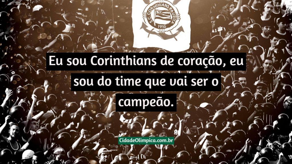 Eu sou Corinthians de coração, eu sou do time que vai ser o campeão.