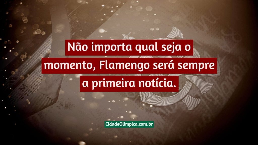 Não importa qual seja o momento, Flamengo será sempre a primeira notícia.