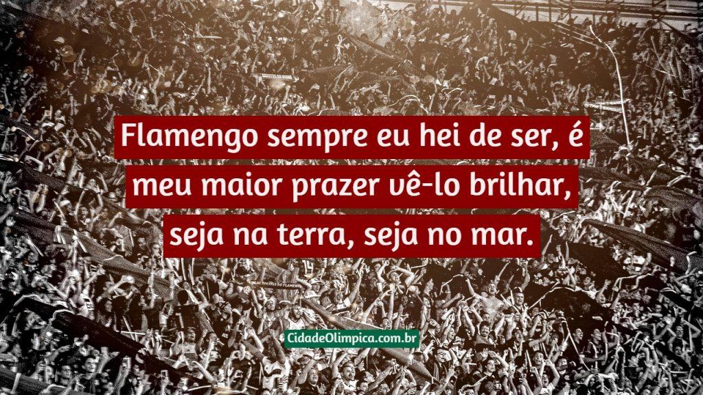 Flamengo sempre eu hei de ser, é meu maior prazer vê-lo brilhar, seja na terra, seja no mar.