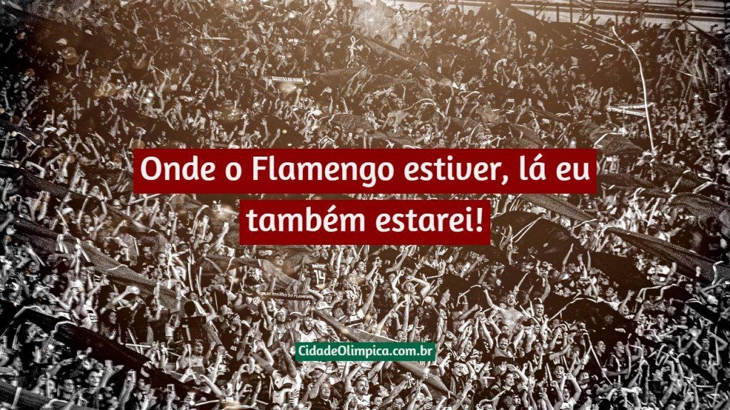 Onde o Flamengo estiver, lá eu também estarei!