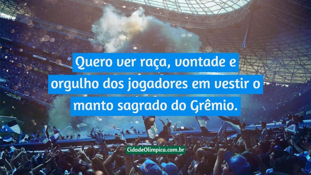 Quero ver raça, vontade e orgulho dos jogadores em vestir o manto sagrado do Grêmio.