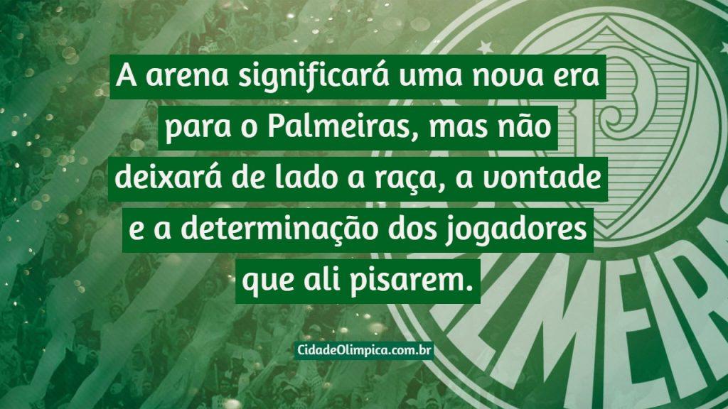 A arena significará uma nova era para o Palmeiras, mas não deixará de lado a raça, a vontade e a determinação dos jogadores que ali pisarem.
